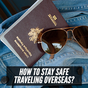 How Can You Go About Staying Safe Traveling Overseas?