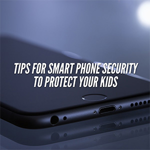 Tips For Smart Phone Security To Protect Your Kids