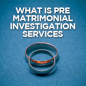 What Are Pre-Matrimonial Investigation Services and Why You Need Them